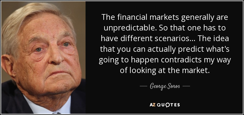The financial markets generally are unpredictable. So that one has to have different scenarios... The idea that you can actually predict what's going to happen contradicts my way of looking at the market. - George Soros