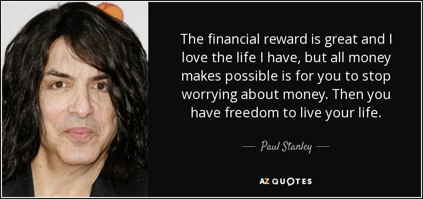 The financial reward is great and I love the life I have, but all money makes possible is for you to stop worrying about money. Then you have freedom to live your life. - Paul Stanley