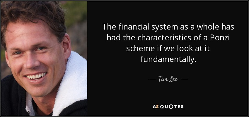The financial system as a whole has had the characteristics of a Ponzi scheme if we look at it fundamentally. - Tim Lee
