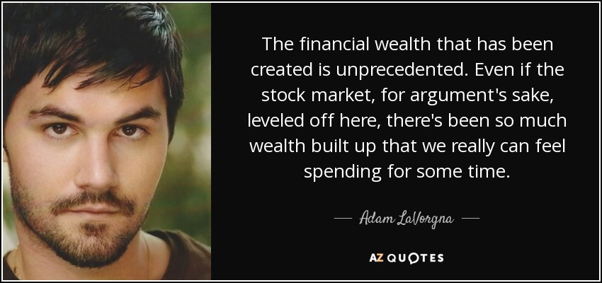The financial wealth that has been created is unprecedented. Even if the stock market, for argument's sake, leveled off here, there's been so much wealth built up that we really can feel spending for some time. - Adam LaVorgna