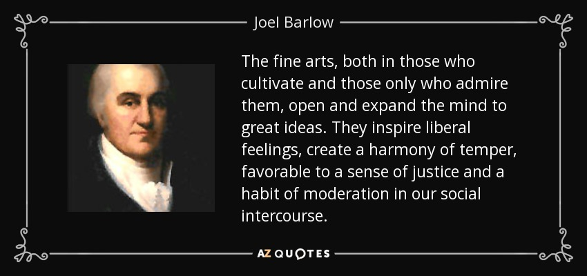 The fine arts, both in those who cultivate and those only who admire them, open and expand the mind to great ideas. They inspire liberal feelings, create a harmony of temper, favorable to a sense of justice and a habit of moderation in our social intercourse. - Joel Barlow
