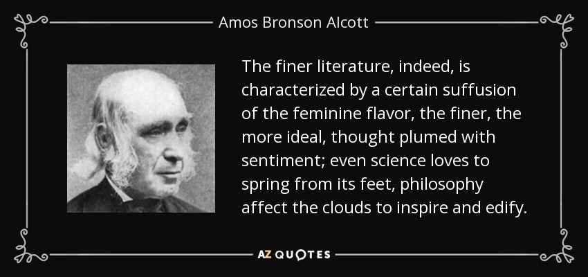 The finer literature, indeed, is characterized by a certain suffusion of the feminine flavor, the finer, the more ideal, thought plumed with sentiment; even science loves to spring from its feet, philosophy affect the clouds to inspire and edify. - Amos Bronson Alcott
