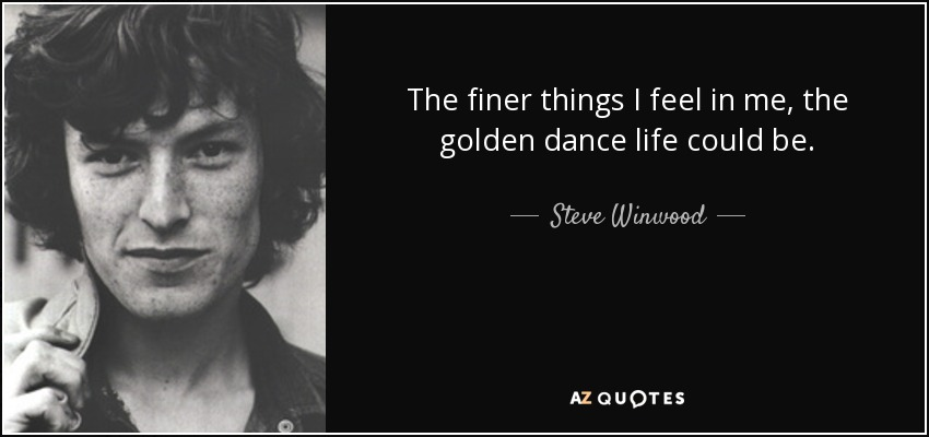 The finer things I feel in me, the golden dance life could be. - Steve Winwood