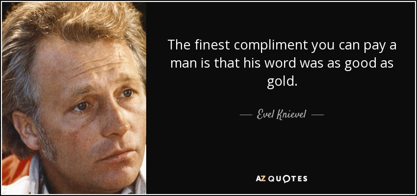 Evel Knievel Quote The Finest Compliment You Can Pay A Man Is That