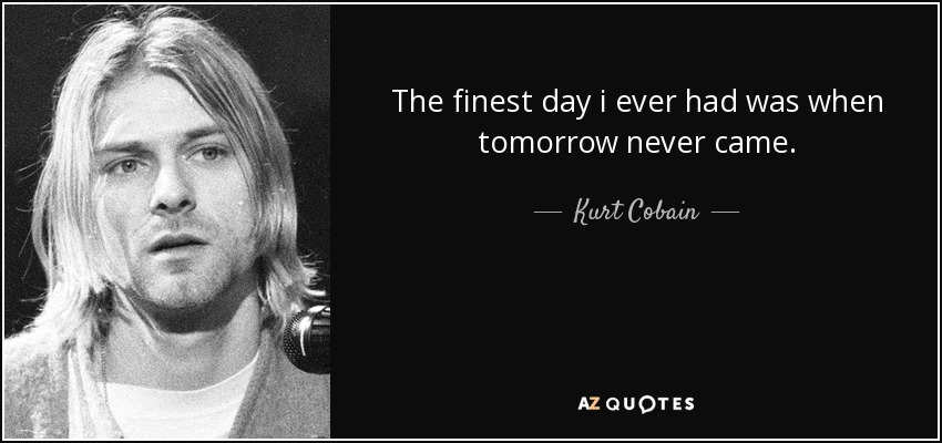 The finest day i ever had was when tomorrow never came - Kurt Cobain