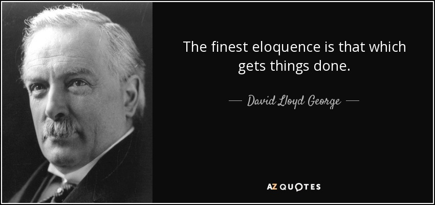 The finest eloquence is that which gets things done. - David Lloyd George