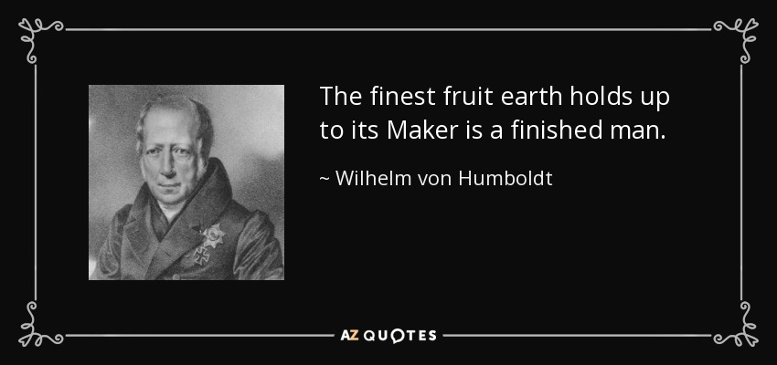 The finest fruit earth holds up to its Maker is a finished man. - Wilhelm von Humboldt