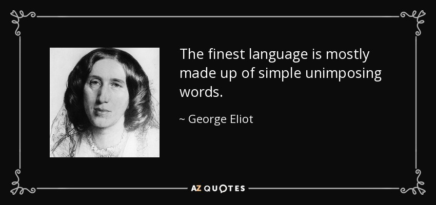 The finest language is mostly made up of simple unimposing words. - George Eliot