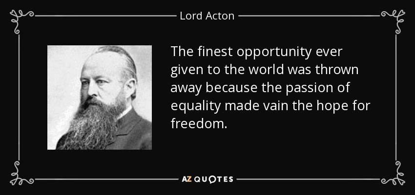 The finest opportunity ever given to the world was thrown away because the passion of equality made vain the hope for freedom. - Lord Acton