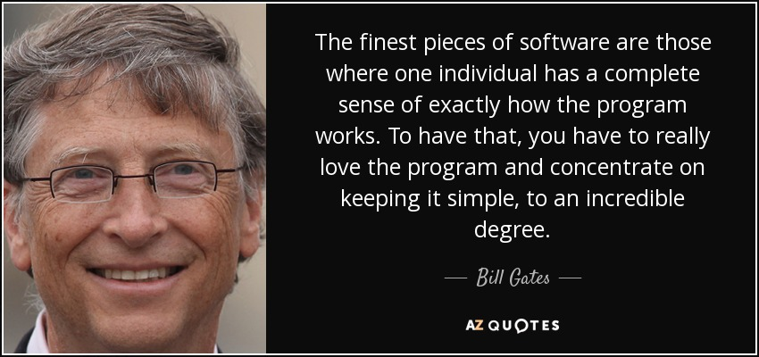 The finest pieces of software are those where one individual has a complete sense of exactly how the program works. To have that, you have to really love the program and concentrate on keeping it simple, to an incredible degree. - Bill Gates