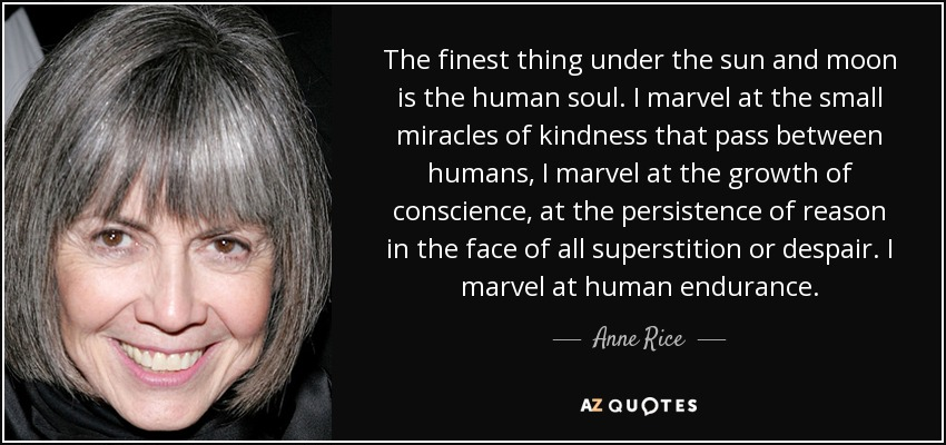 The finest thing under the sun and moon is the human soul. I marvel at the small miracles of kindness that pass between humans, I marvel at the growth of conscience, at the persistence of reason in the face of all superstition or despair. I marvel at human endurance. - Anne Rice