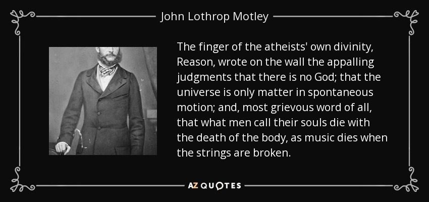The finger of the atheists' own divinity, Reason, wrote on the wall the appalling judgments that there is no God; that the universe is only matter in spontaneous motion; and, most grievous word of all, that what men call their souls die with the death of the body, as music dies when the strings are broken. - John Lothrop Motley