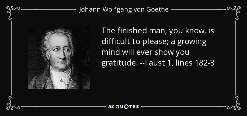 The finished man, you know, is difficult to please; a growing mind will ever show you gratitude. --Faust 1, lines 182-3 - Johann Wolfgang von Goethe
