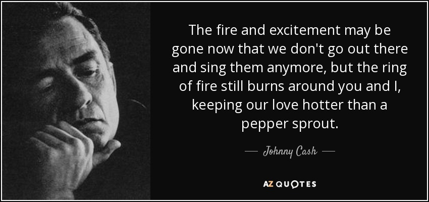 The fire and excitement may be gone now that we don't go out there and sing them anymore, but the ring of fire still burns around you and I, keeping our love hotter than a pepper sprout. - Johnny Cash