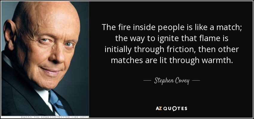 The fire inside people is like a match; the way to ignite that flame is initially through friction, then other matches are lit through warmth. - Stephen Covey
