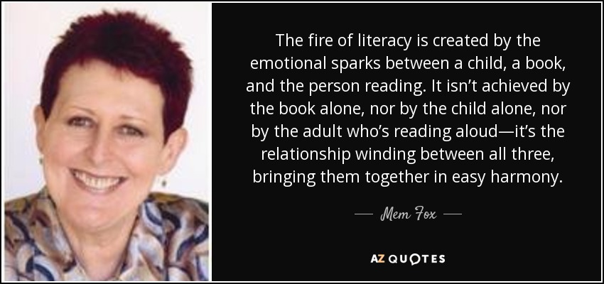 The fire of literacy is created by the emotional sparks between a child, a book, and the person reading. It isn't achieved by the book alone, nor by the child alone, nor by the adult who's reading aloud—it's the relationship winding between all three, bringing them together in easy harmony. - Mem Fox