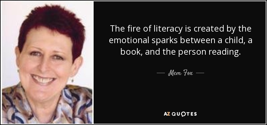 The fire of literacy is created by the emotional sparks between a child, a book, and the person reading. - Mem Fox