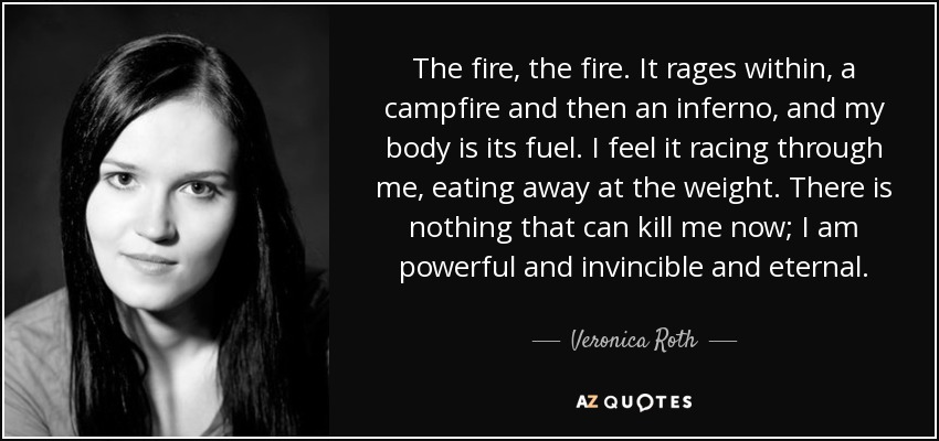 The fire, the fire. It rages within, a campfire and then an inferno, and my body is its fuel. I feel it racing through me, eating away at the weight. There is nothing that can kill me now; I am powerful and invincible and eternal. - Veronica Roth
