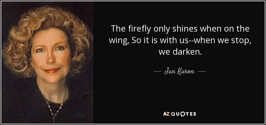 The firefly only shines when on the wing, So it is with us--when we stop, we darken. - Jan Karon