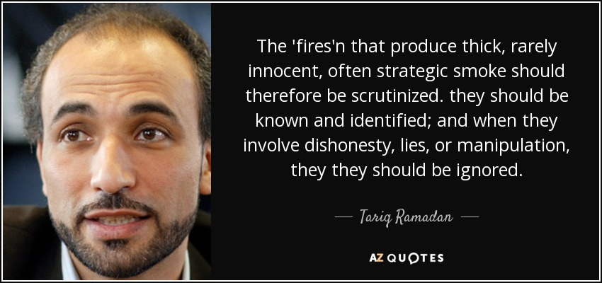 The 'fires'n that produce thick, rarely innocent, often strategic smoke should therefore be scrutinized. they should be known and identified; and when they involve dishonesty, lies, or manipulation, they they should be ignored. - Tariq Ramadan
