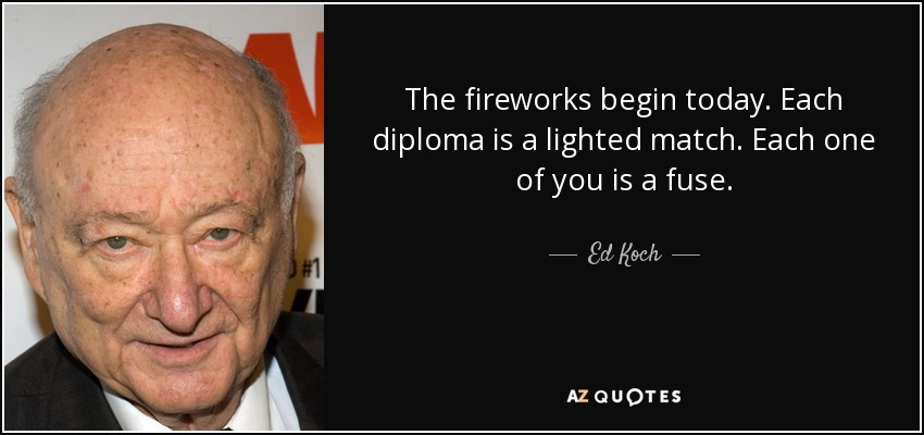 The fireworks begin today. Each diploma is a lighted match. Each one of you is a fuse. - Ed Koch