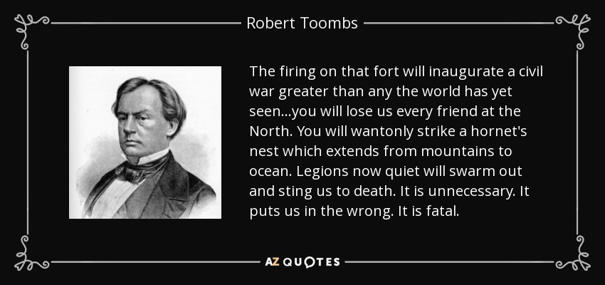 The firing on that fort will inaugurate a civil war greater than any the world has yet seen…you will lose us every friend at the North. You will wantonly strike a hornet's nest which extends from mountains to ocean. Legions now quiet will swarm out and sting us to death. It is unnecessary. It puts us in the wrong. It is fatal. - Robert Toombs