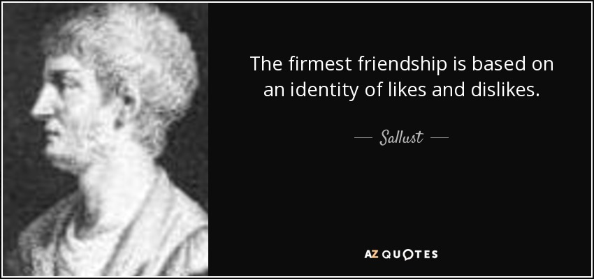 The firmest friendship is based on an identity of likes and dislikes. - Sallust