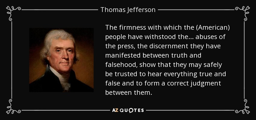 The firmness with which the (American) people have withstood the... abuses of the press, the discernment they have manifested between truth and falsehood, show that they may safely be trusted to hear everything true and false and to form a correct judgment between them. - Thomas Jefferson