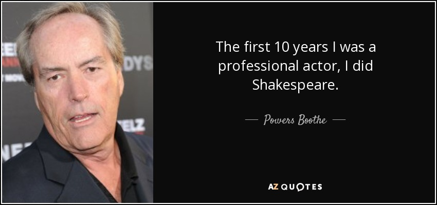 The first 10 years I was a professional actor, I did Shakespeare. - Powers Boothe