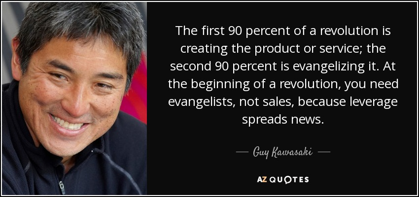 The first 90 percent of a revolution is creating the product or service; the second 90 percent is evangelizing it. At the beginning of a revolution, you need evangelists, not sales, because leverage spreads news. - Guy Kawasaki
