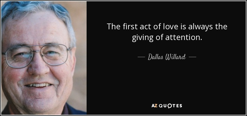 The first act of love is always the giving of attention. - Dallas Willard