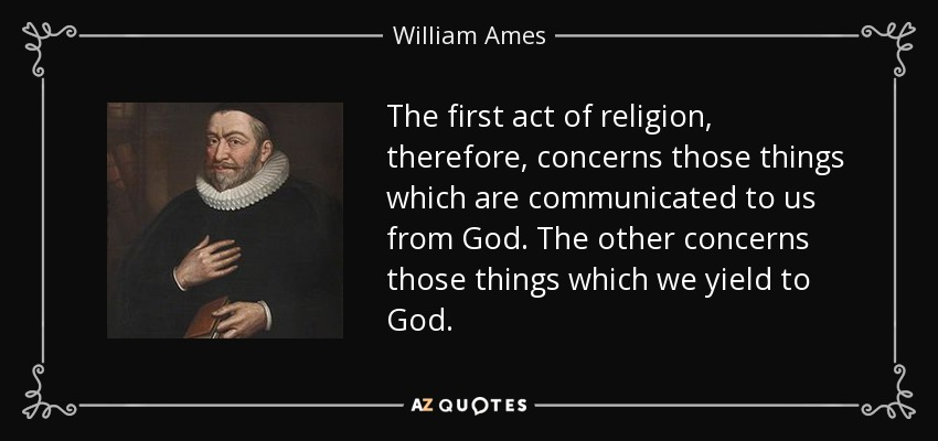The first act of religion, therefore, concerns those things which are communicated to us from God. The other concerns those things which we yield to God. - William Ames