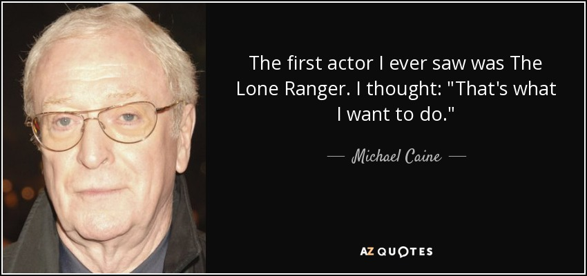 The first actor I ever saw was The Lone Ranger. I thought: