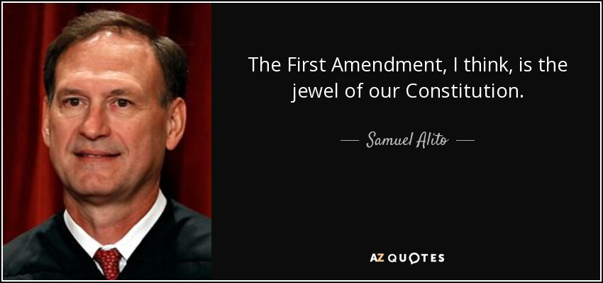 The First Amendment, I think, is the jewel of our Constitution. - Samuel Alito