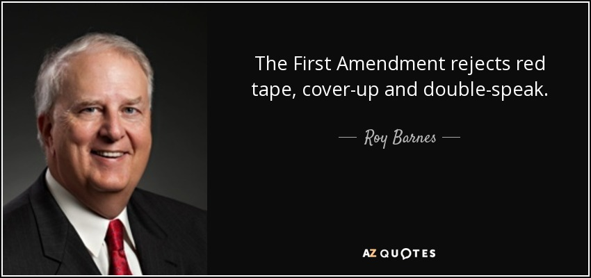 The First Amendment rejects red tape, cover-up and double-speak. - Roy Barnes