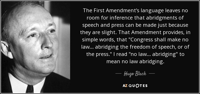 The First Amendment's language leaves no room for inference that abridgments of speech and press can be made just because they are slight. That Amendment provides, in simple words, that