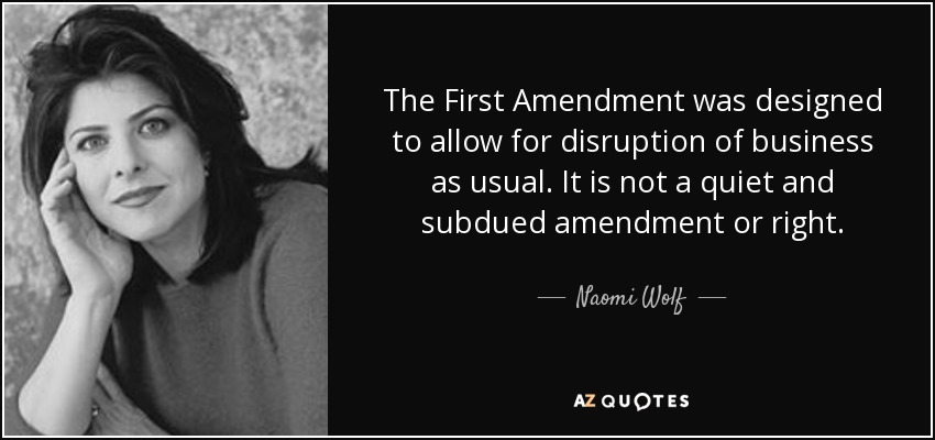 The First Amendment was designed to allow for disruption of business as usual. It is not a quiet and subdued amendment or right. - Naomi Wolf