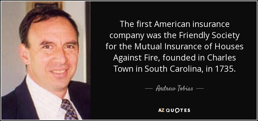 The first American insurance company was the Friendly Society for the Mutual Insurance of Houses Against Fire, founded in Charles Town in South Carolina, in 1735. - Andrew Tobias
