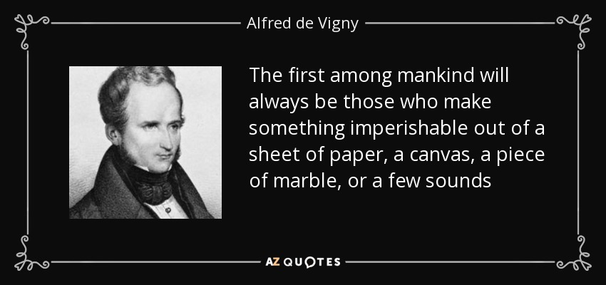The first among mankind will always be those who make something imperishable out of a sheet of paper, a canvas, a piece of marble, or a few sounds - Alfred de Vigny