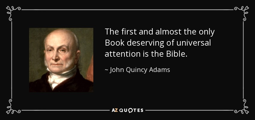 The first and almost the only Book deserving of universal attention is the Bible. - John Quincy Adams