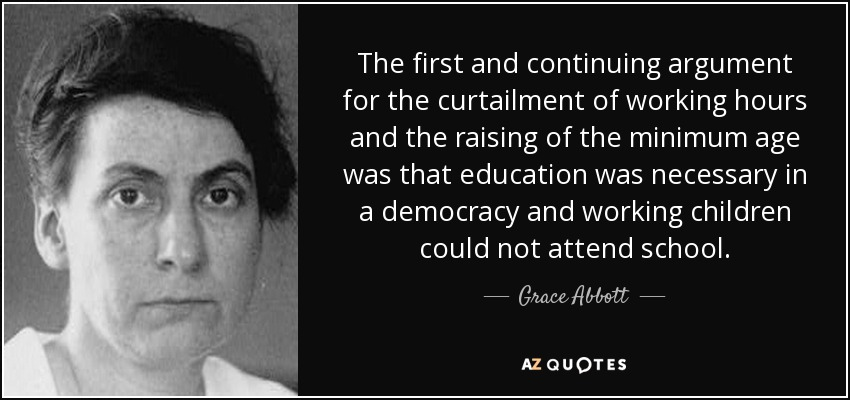 The first and continuing argument for the curtailment of working hours and the raising of the minimum age was that education was necessary in a democracy and working children could not attend school. - Grace Abbott