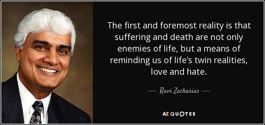 The first and foremost reality is that suffering and death are not only enemies of life, but a means of reminding us of life's twin realities, love and hate. - Ravi Zacharias