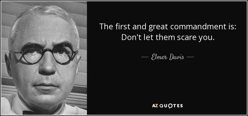 The first and great commandment is: Don't let them scare you. - Elmer Davis