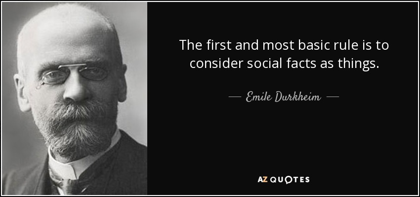The first and most basic rule is to consider social facts as things. - Emile Durkheim
