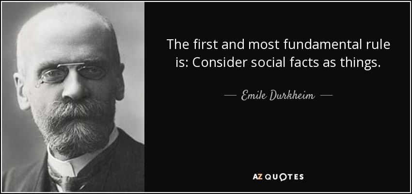 The first and most fundamental rule is: Consider social facts as things. - Emile Durkheim