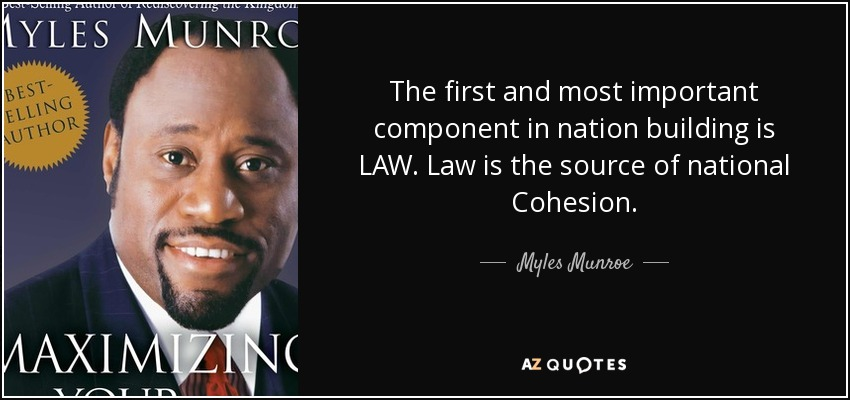 The first and most important component in nation building is LAW. Law is the source of national Cohesion. - Myles Munroe