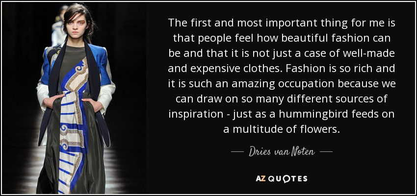 The first and most important thing for me is that people feel how beautiful fashion can be and that it is not just a case of well-made and expensive clothes. Fashion is so rich and it is such an amazing occupation because we can draw on so many different sources of inspiration - just as a hummingbird feeds on a multitude of flowers. - Dries van Noten