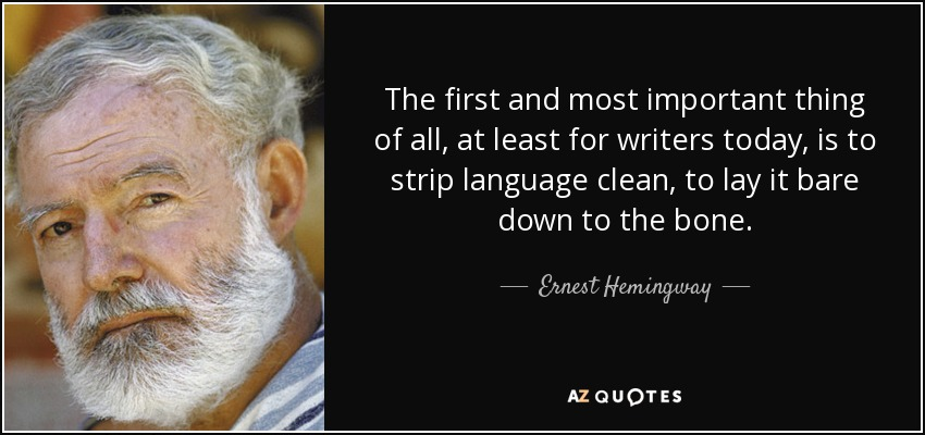 The first and most important thing of all, at least for writers today, is to strip language clean, to lay it bare down to the bone. - Ernest Hemingway
