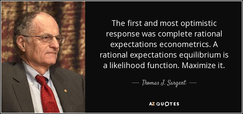 The first and most optimistic response was complete rational expectations econometrics. A rational expectations equilibrium is a likelihood function. Maximize it. - Thomas J. Sargent