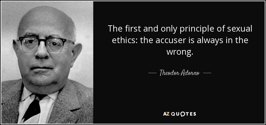 The first and only principle of sexual ethics: the accuser is always in the wrong. - Theodor Adorno